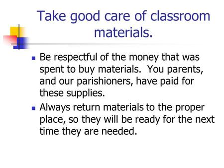 Take good care of classroom materials. Be respectful of the money that was spent to buy materials. You parents, and our parishioners, have paid for these.