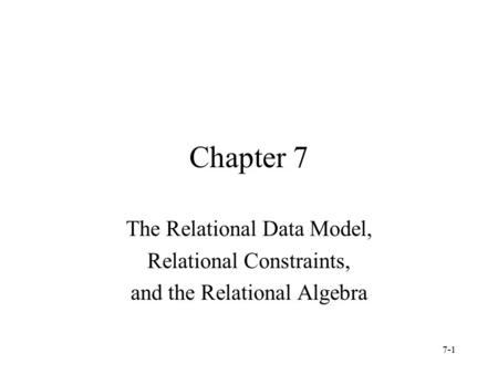 7-1 Chapter 7 The Relational Data Model, Relational Constraints, and the Relational Algebra.