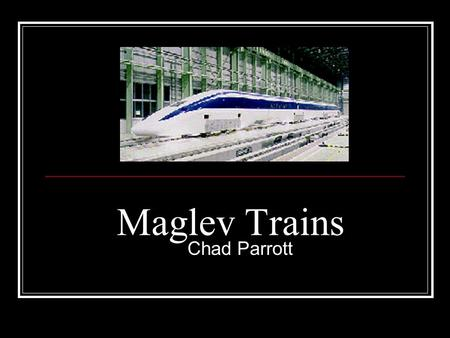 "Maglev Trains Chad Parrott. Can a Train Fly? In some ways trains can fly. Mag- Magnetic Lev- (Levitation- ""Rising into the air"") Floats 1cm above the."