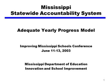 1 Mississippi Statewide Accountability System Adequate Yearly Progress Model Improving Mississippi Schools Conference June 11-13, 2003 Mississippi Department.