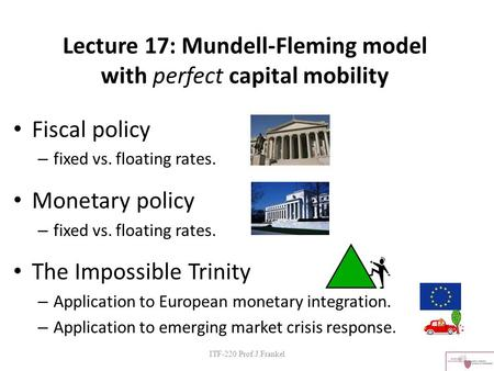 Lecture 17: Mundell-Fleming model with perfect capital mobility Fiscal policy – fixed vs. floating rates. Monetary policy – fixed vs. floating rates. The.