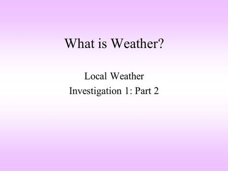 What is Weather? Local Weather Investigation 1: Part 2.