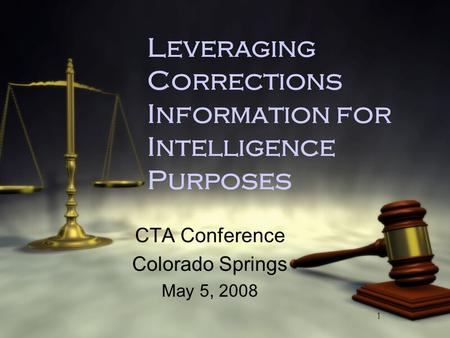 1 Leveraging Corrections Information for Intelligence Purposes CTA Conference Colorado Springs May 5, 2008 CTA Conference Colorado Springs May 5, 2008.