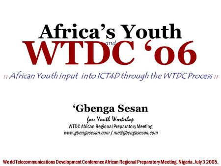 Africa's Youth and WTDC '06 :: African Youth input into ICT4D through the WTDC Process :: 'Gbenga Sesan for: Youth Workshop WTDC African Regional Preparatory.
