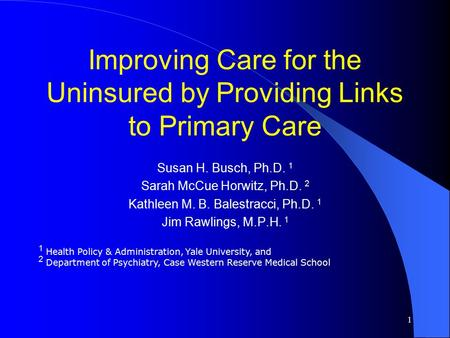 1 Improving Care for the Uninsured by Providing Links to Primary Care Susan H. Busch, Ph.D. 1 Sarah McCue Horwitz, Ph.D. 2 Kathleen M. B. Balestracci,