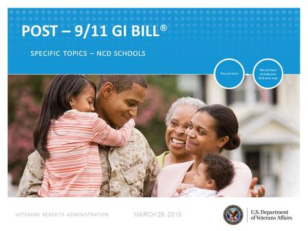 VETERANS BENEFITS ADMINISTRATION POST – 9/11 GI BILL® SPECIFIC TOPICS – NCD SCHOOLS MARCH 26, 2015.