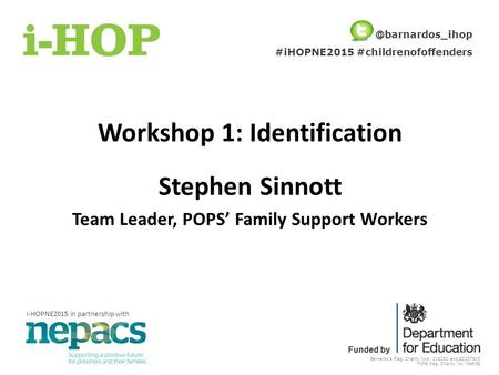 Barnardo's Reg. Charity Nos: 216250 and SC037605 POPS Reg. Charity No: 1048152 Funded by Workshop 1: Identification Stephen Sinnott Team Leader, POPS'