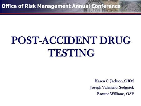 Office of Risk Management Annual Conference POST-ACCIDENT DRUG TESTING Karen C. Jackson, ORM Joseph Valentino, Sedgwick Roxane Williams, OSP.