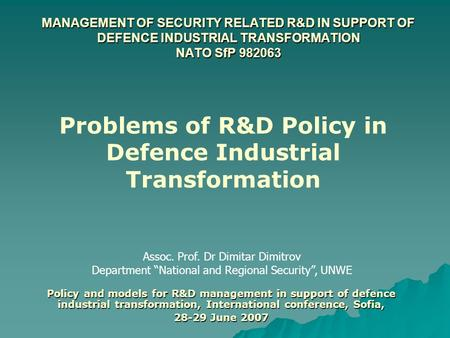 "MANAGEMENT OF SECURITY RELATED R&D IN SUPPORT OF DEFENCE INDUSTRIAL TRANSFORMATION NATO SfP 982063 Assoc. Prof. Dr Dimitar Dimitrov Department ""National."