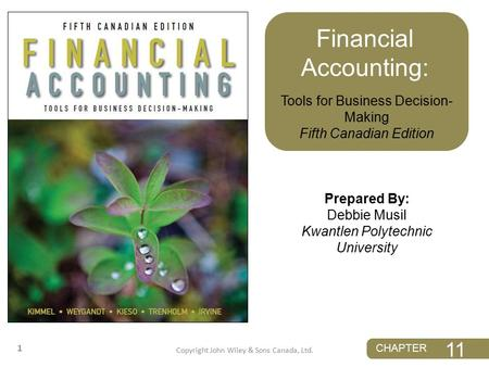 11 CHAPTER 11 CHAPTER 1 Prepared By: Debbie Musil Kwantlen Polytechnic University Tools for Business Decision- Making Fifth Canadian Edition Financial.