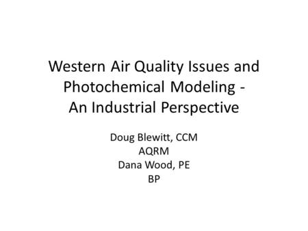 Western Air Quality Issues and Photochemical Modeling - An Industrial Perspective Doug Blewitt, CCM AQRM Dana Wood, PE BP.