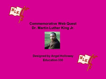 Commemorative Web Quest Dr. Martin Luther King Jr. Designed by Angel Holloway Education 330.