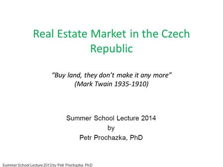 "Real Estate Market in the Czech Republic ""Buy land, they don't make it any more"" (Mark Twain 1935-1910) Summer School Lecture 2014 by Petr Prochazka, PhD."