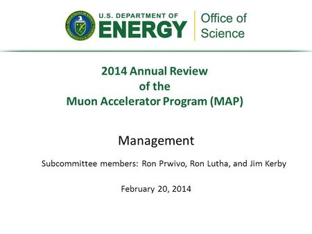Management February 20, 2014 2014 Annual Review of the Muon Accelerator Program (MAP) Subcommittee members: Ron Prwivo, Ron Lutha, and Jim Kerby.