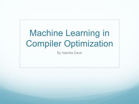 Machine Learning in Compiler Optimization By Namita Dave.