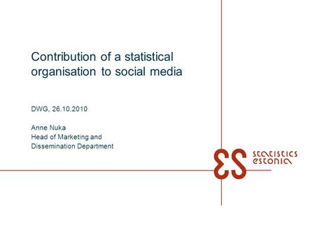 Contribution of a statistical organisation to social media DWG, 26.10.2010 Anne Nuka Head of Marketing and Dissemination Department.