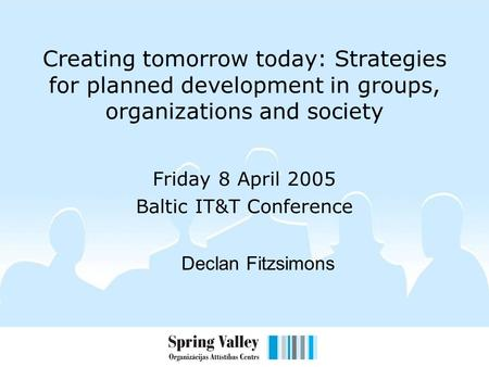 Creating tomorrow today: Strategies for planned development in groups, organizations and society Friday 8 April 2005 Baltic IT&T Conference Declan Fitzsimons.