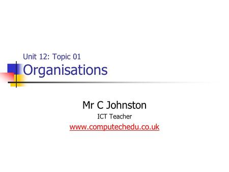 Unit 12: Topic 01 Organisations Mr C Johnston ICT Teacher www.computechedu.co.uk.