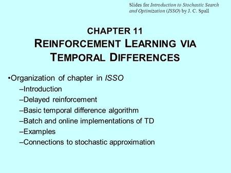 CHAPTER 11 R EINFORCEMENT L EARNING VIA T EMPORAL D IFFERENCES Organization of chapter in ISSO –Introduction –Delayed reinforcement –Basic temporal difference.