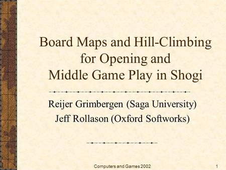 Computers and Games 20021 Board Maps and Hill-Climbing for Opening and Middle Game Play in Shogi Reijer Grimbergen (Saga University) Jeff Rollason (Oxford.