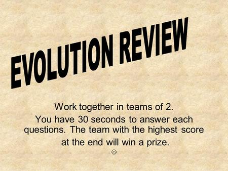 Work together in teams of 2. You have 30 seconds to answer each questions. The team with the highest score at the end will win a prize.