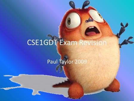 CSE1GDT Exam Revision Paul Taylor 2009. The Exam – What to bring Programmable or non-programmable calculator Unmarked, non-electronic English dictionary.