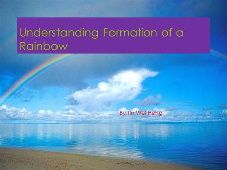 Understanding Formation of a Rainbow By Tin Wei Heng.