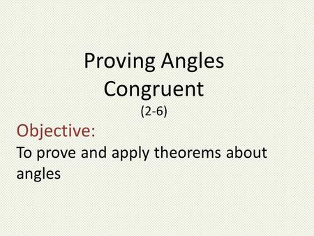 Objective: To prove and apply theorems about angles Proving Angles Congruent (2-6)