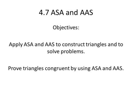 4.7 ASA and AAS Objectives: Apply ASA and AAS to construct triangles and to solve problems. Prove triangles congruent by using ASA and AAS.