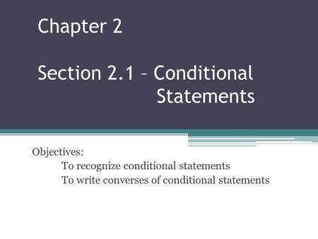 Chapter 2 Section 2.1 – Conditional Statements Objectives: To recognize conditional statements To write converses of conditional statements.