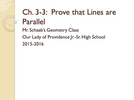 Ch. 3-3: Prove that Lines are Parallel Mr. Schaab's Geometry Class Our Lady of Providence Jr.-Sr. High School 2015-2016.
