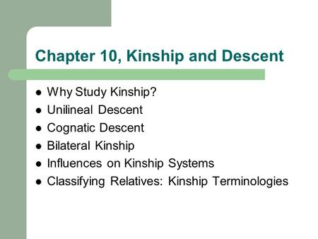 Chapter 10, Kinship and Descent Why Study Kinship? Unilineal Descent Cognatic Descent Bilateral Kinship Influences on Kinship Systems Classifying Relatives: