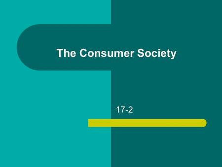 The Consumer Society 17-2. The Consumer Society Buying spree – Higher wages – Shorter hours – Shifting attitude Thrift and prudence  eager consumers.