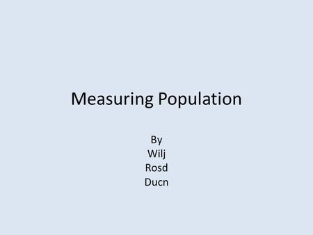 Measuring Population By Wilj Rosd Ducn. Direct observation The size of a population, when you count how many are in a group and you count them one by.