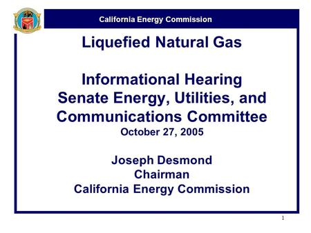 California Energy Commission 1 Liquefied Natural Gas Informational Hearing Senate Energy, Utilities, and Communications Committee October 27, 2005 Joseph.