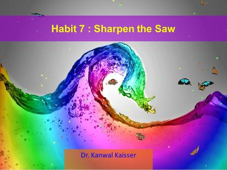 Habit 7 : Sharpen the Saw Dr. Kanwal Kaisser. Habit 7 in Our Paradigms Feeling Thoughts Behavior Sharpen the Saw.