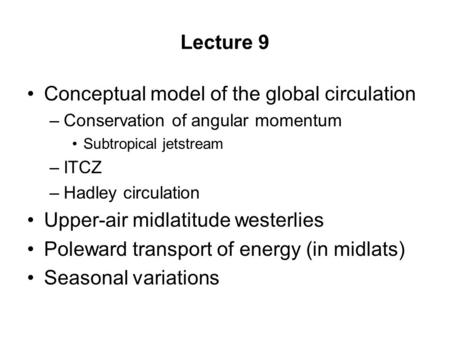 Lecture 9 Conceptual model of the global circulation –Conservation of angular momentum Subtropical jetstream –ITCZ –Hadley circulation Upper-air midlatitude.