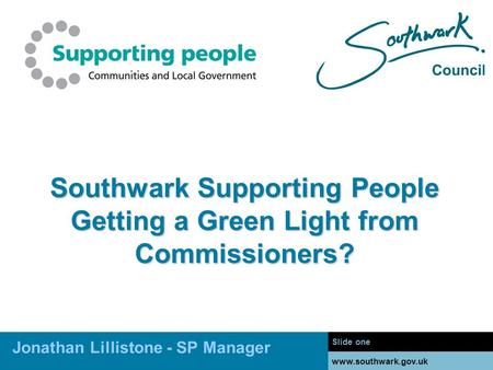 Www.southwark.gov.uk Southwark Supporting People Getting a Green Light from Commissioners? Slide one www.southwark.gov.uk Jonathan Lillistone - SP Manager.