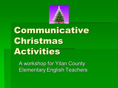 Communicative Christmas Activities A workshop for Yilan County Elementary English Teachers.