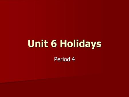 Unit 6 Holidays Period 4. labours; a long holiday; warm; Spring; in May May Day not Chinese holiday ; presents; cold ;beautiful tree; Santa Claus Christmas.