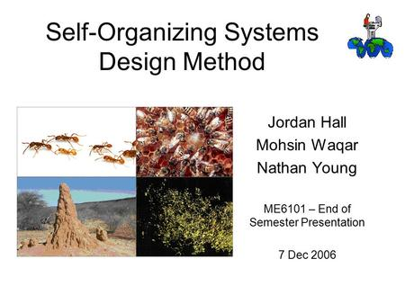 Self-Organizing Systems Design Method Jordan Hall Mohsin Waqar Nathan Young ME6101 – End of Semester Presentation 7 Dec 2006.