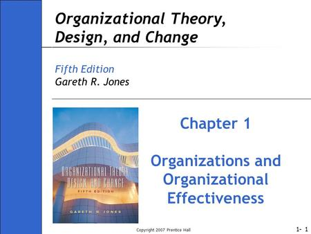 1- Copyright 2007 Prentice Hall 1 Organizational Theory, Design, and Change Fifth Edition Gareth R. Jones Chapter 1 Organizations and Organizational Effectiveness.