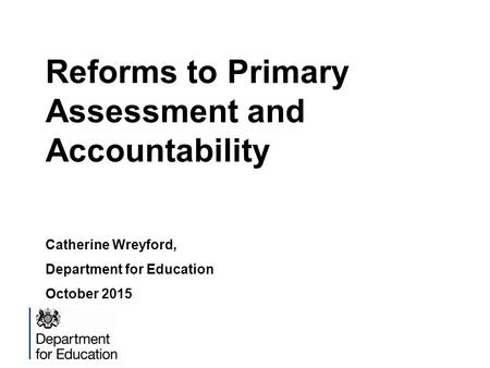 Reforms to Primary Assessment and Accountability Catherine Wreyford, Department for Education October 2015.