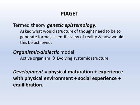 PIAGET Termed theory genetic epistemology. Asked what would structure of thought need to be to generate formal, scientific view of reality & how would.