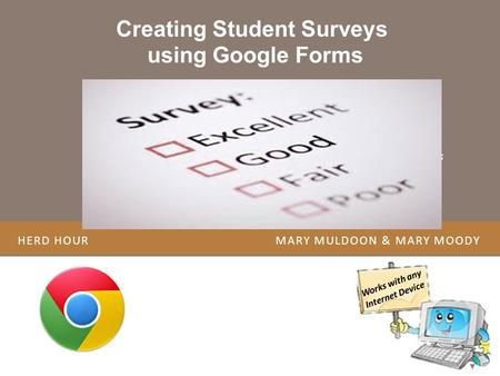 HERD HOUR MARY MULDOON & MARY MOODY Creating Student Surveys using Google Forms Works with any Internet Device Resource to Create a Student Survey Overview.