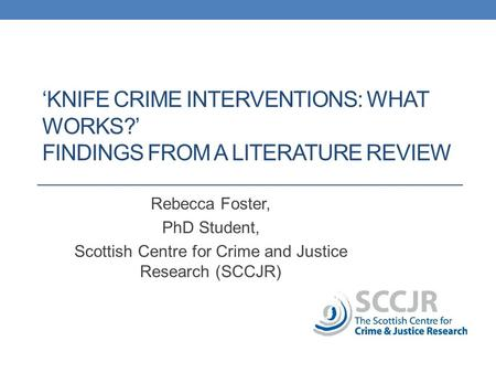 'KNIFE CRIME INTERVENTIONS: WHAT WORKS?' FINDINGS FROM A LITERATURE REVIEW Rebecca Foster, PhD Student, Scottish Centre for Crime and Justice Research.