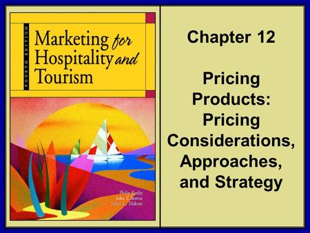 ©2006 Pearson Education, Inc. Marketing for Hospitality and Tourism, 4th edition Upper Saddle River, NJ 07458 Kotler, Bowen, and Makens Chapter 12 Pricing.