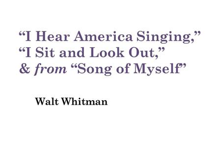 """I Hear America Singing,"" ""I Sit and Look Out,"" & from ""Song of Myself"" Walt Whitman."