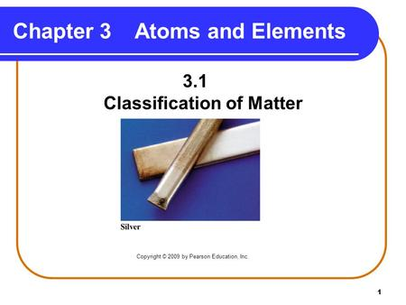 1 Chapter 3Atoms and Elements 3.1 Classification of Matter Copyright © 2009 by Pearson Education, Inc.