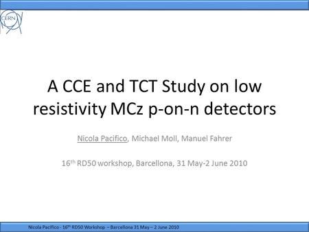 A CCE and TCT Study on low resistivity MCz p-on-n detectors Nicola Pacifico, Michael Moll, Manuel Fahrer 16 th RD50 workshop, Barcellona, 31 May-2 June.